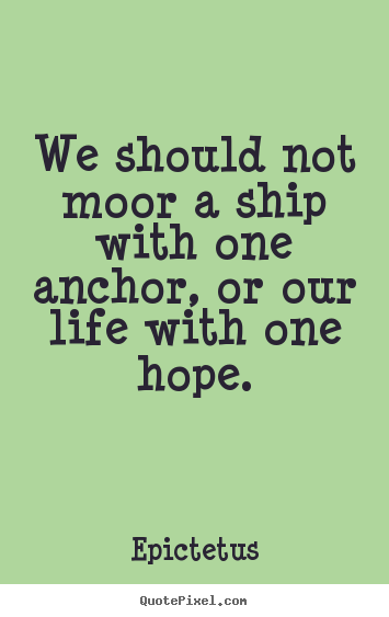 We should not moor a ship with one anchor, or our life with one hope. Epictetus popular life quotes
