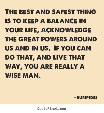 Euripides picture quote - The best and safest thing is to keep a balance in your life, acknowledge.. - Life quote