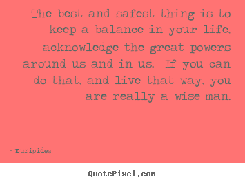 How to design poster quote about life - The best and safest thing is to keep a balance in your life,..
