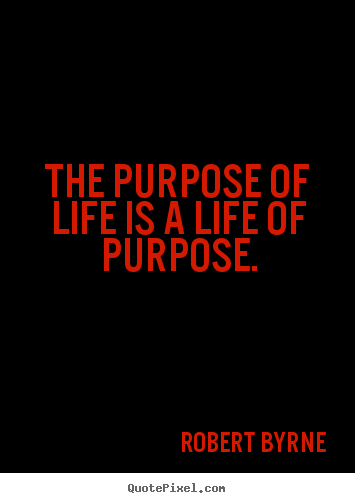 Quotes about life - The purpose of life is a life of purpose.