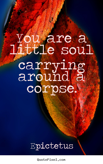 You are a little soul carrying around a corpse. Epictetus famous life quotes