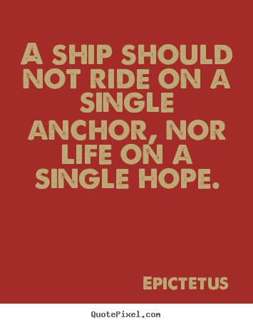 A ship should not ride on a single anchor, nor life on a single hope. Epictetus famous life quotes