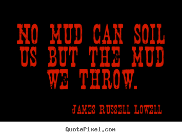 James Russell Lowell image quotes - No mud can soil us but the mud we throw. - Life quotes