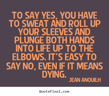 To say yes, you have to sweat and roll up.. Jean Anouilh top life quote