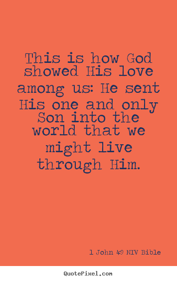 Quotes about life - This is how god showed his love among us: he sent his..