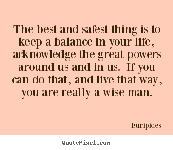 Life quote - The best and safest thing is to keep a balance in your life, acknowledge..