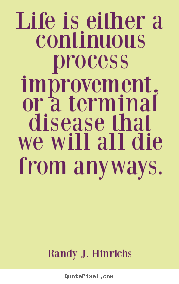 Quote about life - Life is either a continuous process improvement, or a terminal..