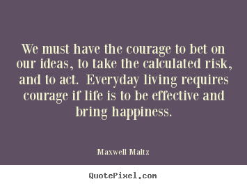 We must have the courage to bet on our ideas,.. Maxwell Maltz popular life quote
