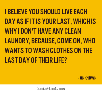 Life quotes - I believe you should live each day as if it is your last,..