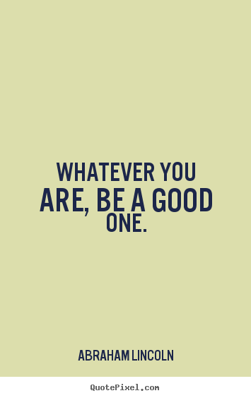 Whatever you are, be a good one. Abraham Lincoln top life quotes