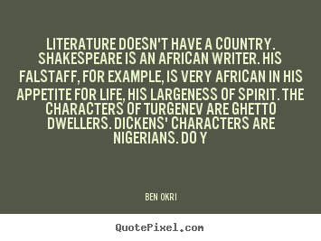 Ben Okri picture quotes - Literature doesn't have a country. shakespeare is an african.. - Life quotes