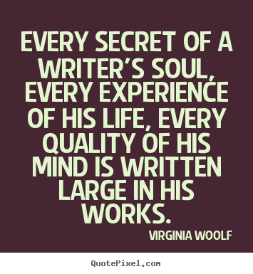 Quote about life - Every secret of a writer's soul, every experience of his life, every..