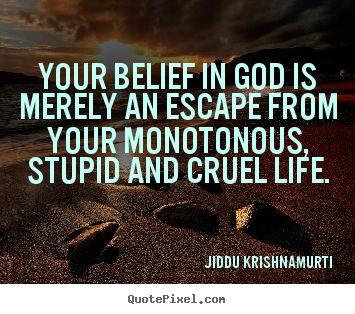 Create picture quote about life - Your belief in god is merely an escape from your monotonous,..