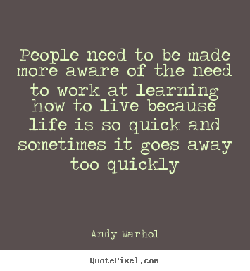 People need to be made more aware of the need to work at learning how.. Andy Warhol greatest life quote