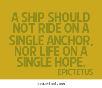 Life sayings - A ship should not ride on a single anchor, nor life on a..