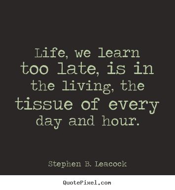 Life quote - Life, we learn too late, is in the living,..