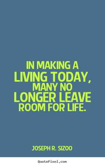 Quote about life - In making a living today, many no longer leave room for life.