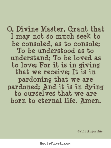 Life quotes - O, divine master, grant that i may not so much seek to..
