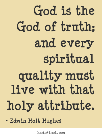 Life quote - God is the god of truth; and every spiritual quality must live with that..