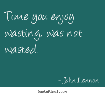 Quote about life - Time you enjoy wasting, was not wasted.
