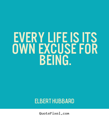 Diy picture quotes about life - Every life is its own excuse for being.