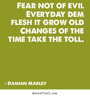 Life quote - Fear not of evileveryday dem flesh it grow oldchanges of the time take..