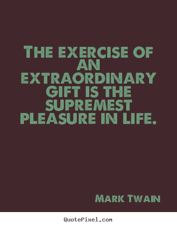 Create image quotes about life - The exercise of an extraordinary gift is the supremest..
