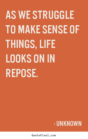 How to make picture quotes about life - As we struggle to make sense of things, life looks..