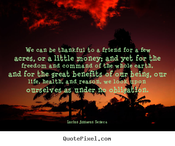 Life quotes - We can be thankful to a friend for a few acres, or a little money;..