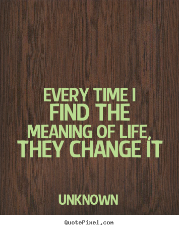Every time i find the meaning of life, they change it Unknown greatest life quotes