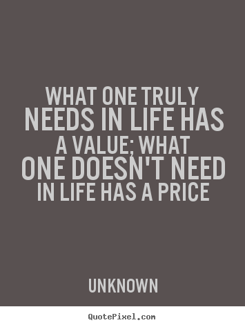 Make personalized photo quotes about life - What one truly needs in life has a value; what one doesn't need in..