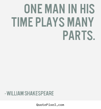 One man in his time plays many parts. William Shakespeare famous life quotes