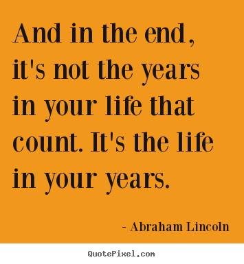 Design your own picture quotes about life - And in the end, it's not the years in your life that count. it's the..