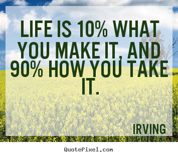 Quotes about life - Life is 10% what you make it, and 90% how you take it.