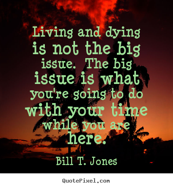 Bill T. Jones picture quotes - Living and dying is not the big issue. the.. - Life quotes