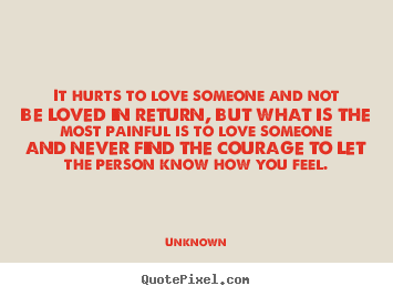 Quotes about life - It hurts to love someone and not be loved in..