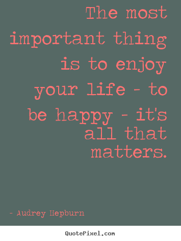 How to make picture quotes about life - The most important thing is to enjoy your life - to be..