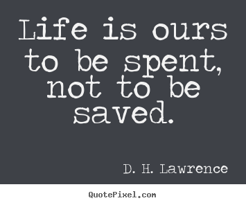 D. H. Lawrence image quotes - Life is ours to be spent, not to be saved. - Life quotes