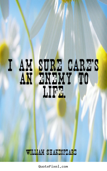 Life sayings - I am sure care's an enemy to life.