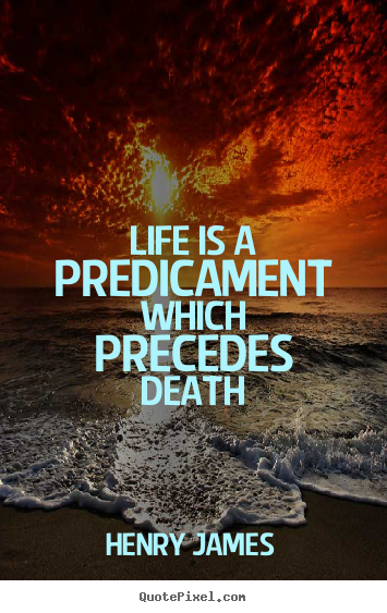 Life quotes - Life is a predicament which precedes death