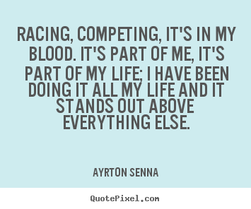 Create graphic picture quotes about life - Racing, competing, it's in my blood. it's part..