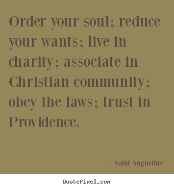 Life quotes - Order your soul; reduce your wants; live in charity; associate in..