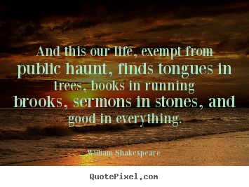 Create graphic image quotes about life - And this our life, exempt from public haunt,..