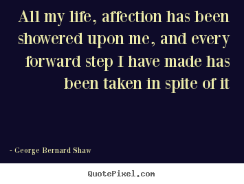 Life quotes - All my life, affection has been showered upon me, and every forward..