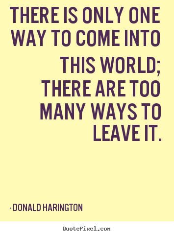 Quotes about life - There is only one way to come into this world; there are..