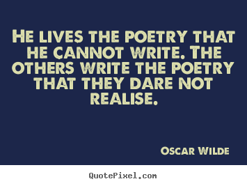 He lives the poetry that he cannot write. the others.. Oscar Wilde great life quote