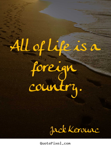 Life quotes - All of life is a foreign country.