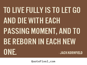 Life quotes - To live fully is to let go and die with each passing moment,..