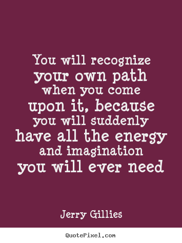 Life quotes - You will recognize your own path when you come upon it,..