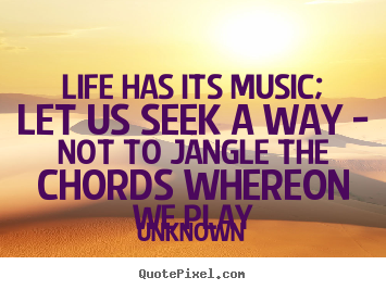 Unknown picture quotes - Life has its music; let us seek a way - not to jangle.. - Life quotes